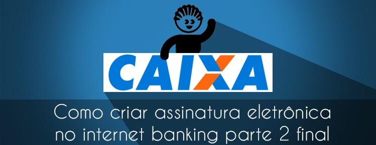COMO CRIAR ASSINATURA ELETRONICA INTERNET BANKING CAIXA ECONOMICA FEDERAL PARTE FINAL