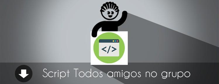 SCRIPT COLOCAR TODOS AMIGOS NO GRUPO